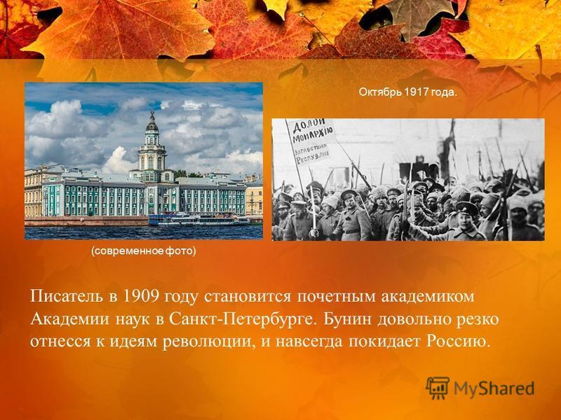 Писатель в 1909 году становится почетным академиком Академии наук в Санкт-Петербурге. Бунин довольно резко отнесся к идеям революции, и навсегда покидает Россию. (современное фото) Октябрь 1917 года.
