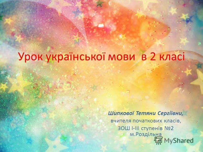 Урок української мови в 2 класі Шипкової Тетяни Сергіївни, вчителя початкових класів, ЗОШ І-ІІІ ступенів 2 м.Роздільна
