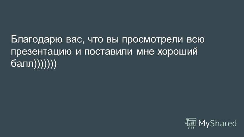 Благодарю вас, что вы просмотрели всю презентацию и поставили мне хороший балл)))))))