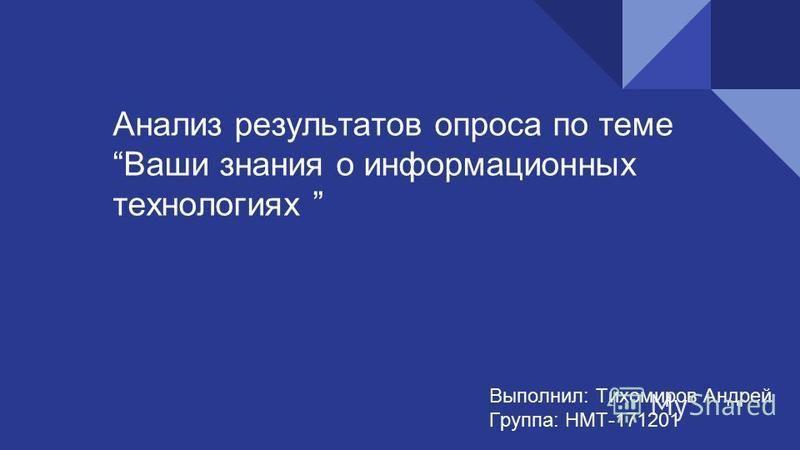 Анализ результатов опроса по теме Ваши знания о информационных технологиях Выполнил: Тихомиров Андрей Группа: НМТ-171201