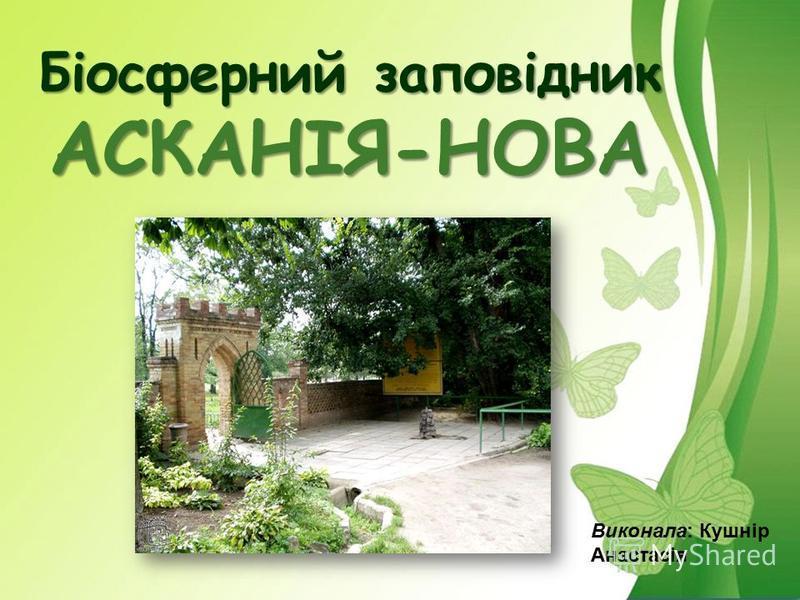 Біосферний заповідник АСКАНІЯ-НОВА Виконала: Кушнір Анастасія