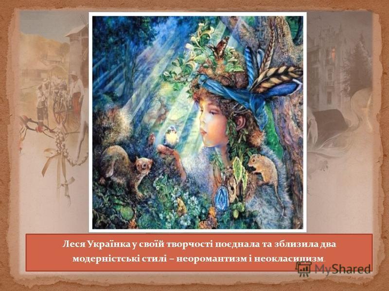 Леся Українка у своїй творчості поєднала та зблизила два модерністські стилі – неоромантизм і неокласицизм.