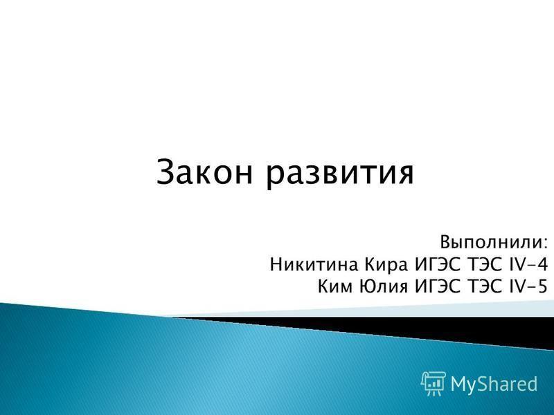Закон развития Выполнили: Никитина Кира ИГЭС ТЭС IV-4 Ким Юлия ИГЭС ТЭС IV-5