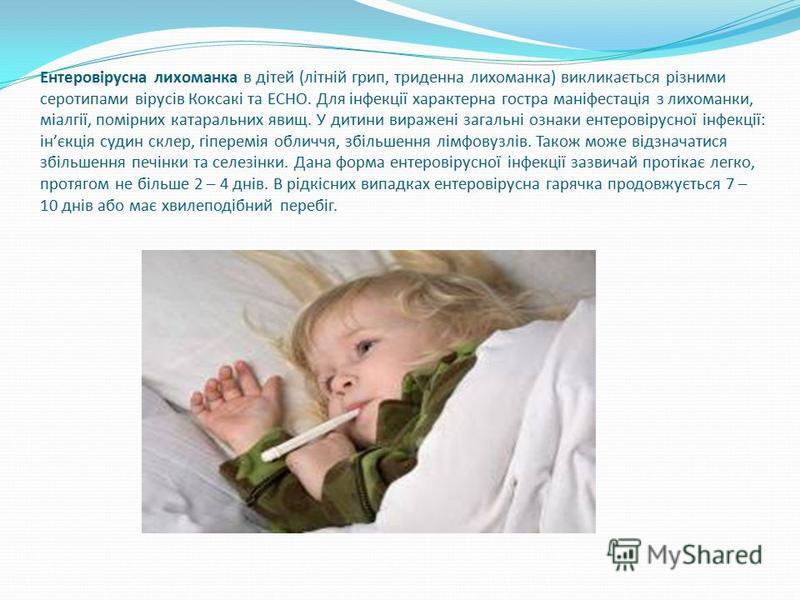 Ентеровірусна лихоманка в дітей (літній грип, триденна лихоманка) викликається різними серотипами вірусів Коксакі та ECHO. Для інфекції характерна гостра маніфестація з лихоманки, міалгії, помірних катаральних явищ. У дитини виражені загальні ознаки