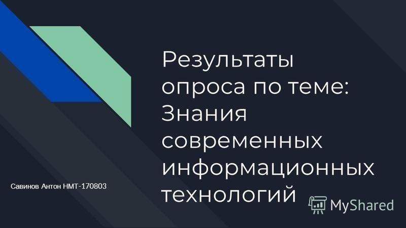 Результаты опроса по теме: Знания современных информационных технологий Савинов Антон НМТ -170803