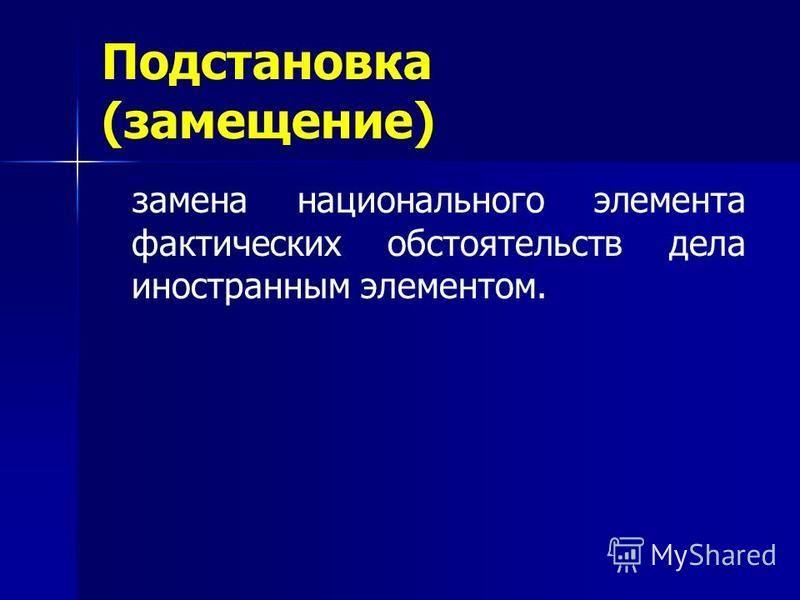 Подстановка (замещение) замена национального элемента фактических обстоятельств дела иностранным элементом.
