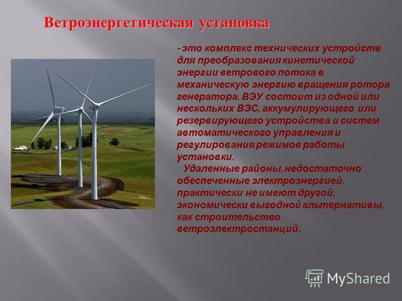Ветроэнергетическая установка Ветроэнергетическая установка - это комплекс технических устройств для преобразования кинетической энергии ветрового потока в механическую энергию вращения ротора генератора. ВЭУ состоит из одной или нескольких ВЭС, акку