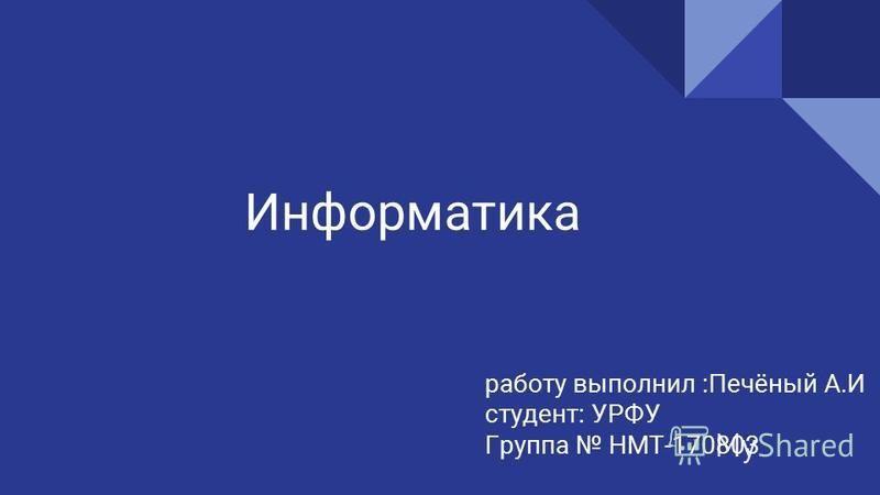 Информатика работу выполнил :Печёный А.И студент: УРФУ Группа НМТ-170803