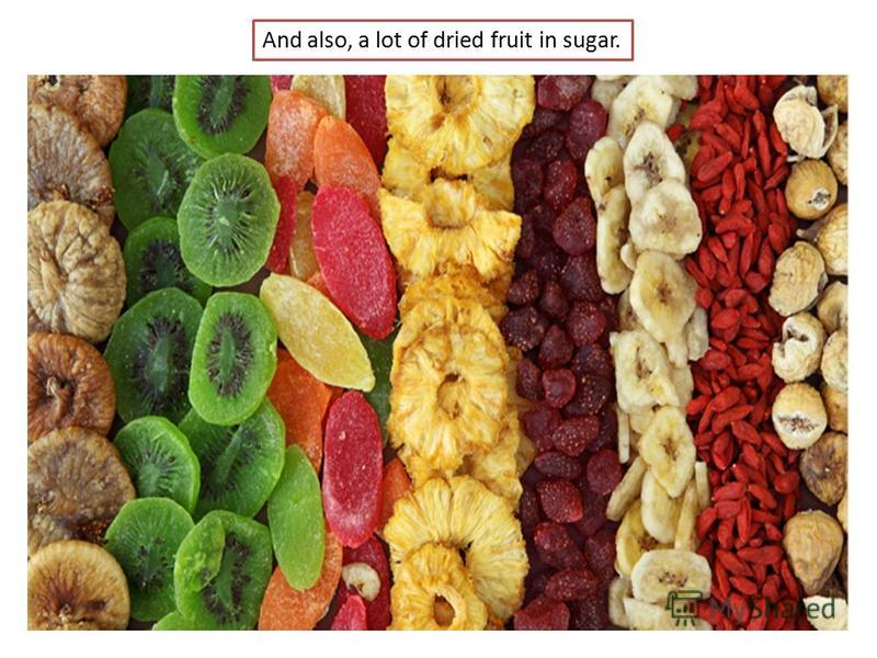 And also, a lot of dried fruit in sugar.