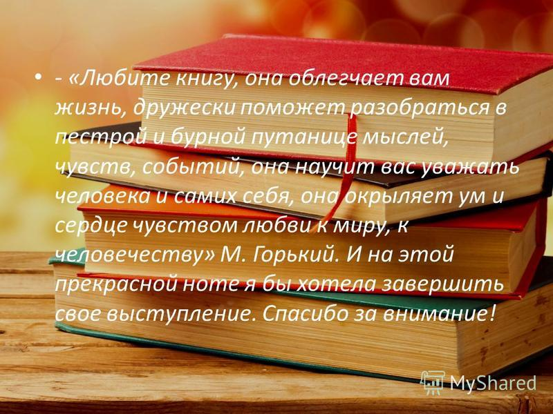 - «Любите книгу, она облегчает вам жизнь, дружески поможет разобраться в пестрой и бурной путанице мыслей, чувств, событий, она научит вас уважать человека и самих себя, она окрыляет ум и сердце чувством любви к миру, к человечеству» М. Горький. И на