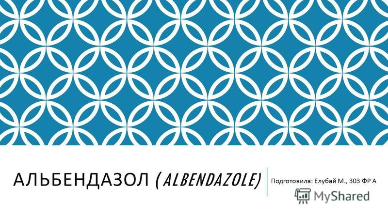АЛЬБЕНДАЗОЛ (ALBENDAZOLE) Подготовила : Елубай М., 303 ФР А