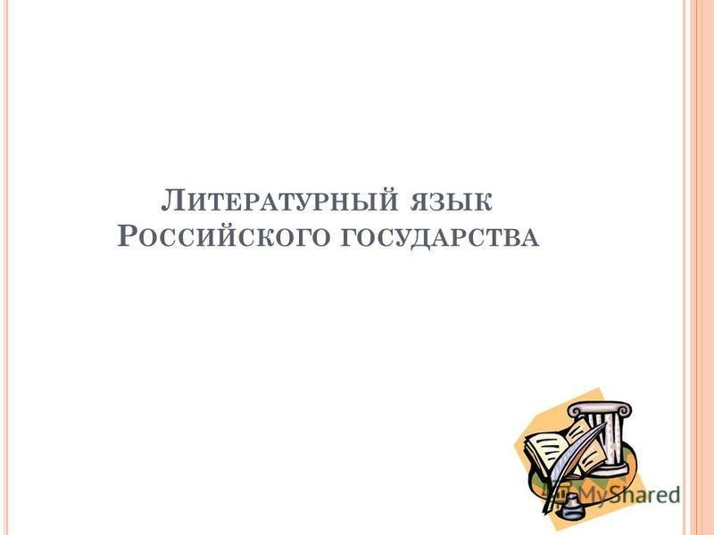 Л ИТЕРАТУРНЫЙ ЯЗЫК Р ОССИЙСКОГО ГОСУДАРСТВА