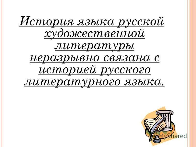 История языка русской художественной литературы неразрывно связана с историей русского литературного языка.
