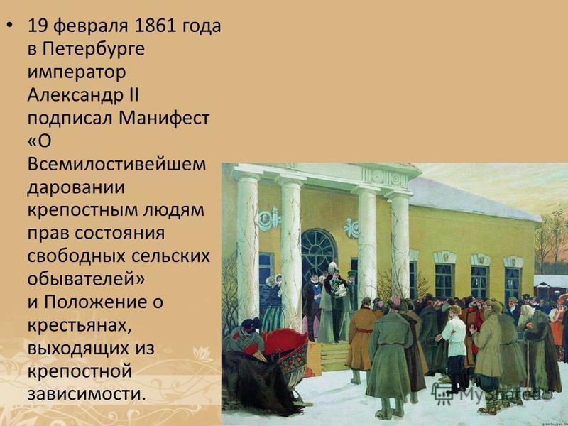 19 февраля 1861 года в Петербурге император Александр II подписал Манифест «О Всемилостивейшем даровании крепостным людям прав состояния свободных сельских обывателей» и Положение о крестьянах, выходящих из крепостной зависимости.