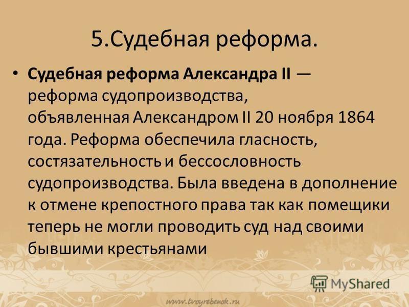 5. Судебная реформа. Судебная реформа Александра II реформа судопроизводства, объявленная Александром II 20 ноября 1864 года. Реформа обеспечила гласность, состязательность и бессословность судопроизводства. Была введена в дополнение к отмене крепост