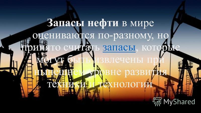 Запасы нефти в мире оцениваются по-разному, но принято считать запасы, которые могут быть извлечены при нынешнем уровне развития техники и технологии.запасы