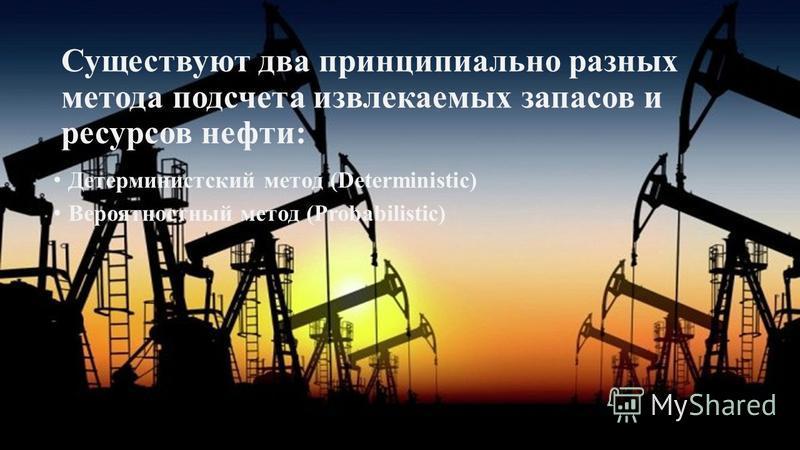 Существуют два принципиально разных метода подсчета извлекаемых запасов и ресурсов нефти: Детерминистский метод (Deterministic) Вероятностный метод (Probabilistic)