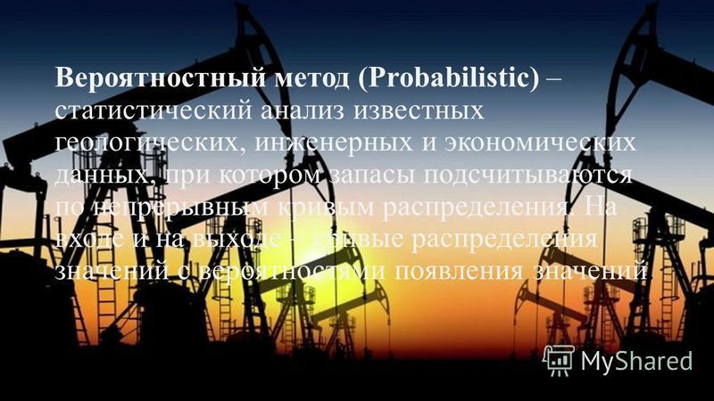 Вероятностный метод (Probabilistic) – статистический анализ известных геологических, инженерных и экономических данных, при котором запасы подсчитываются по непрерывным кривым распределения. На входе и на выходе – кривые распределения значений с веро