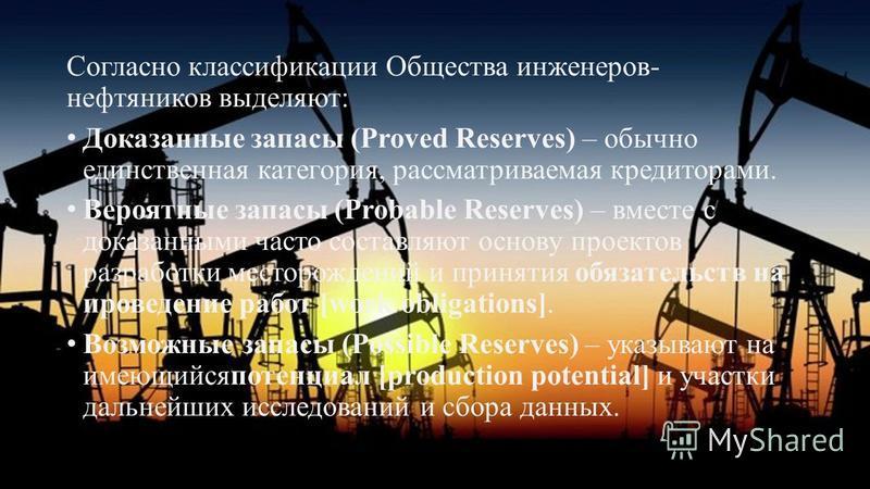 Согласно классификации Общества инженеров- нефтяников выделяют: Доказанные запасы (Proved Reserves) – обычно единственная категория, рассматриваемая кредиторами. Вероятные запасы (Probable Reserves) – вместе с доказанными часто составляют основу прое