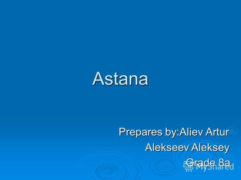 Astana Prepares by:Aliev Artur Prepares by:Aliev Artur Alekseev Aleksey Alekseev Aleksey Grade 8a Grade 8a