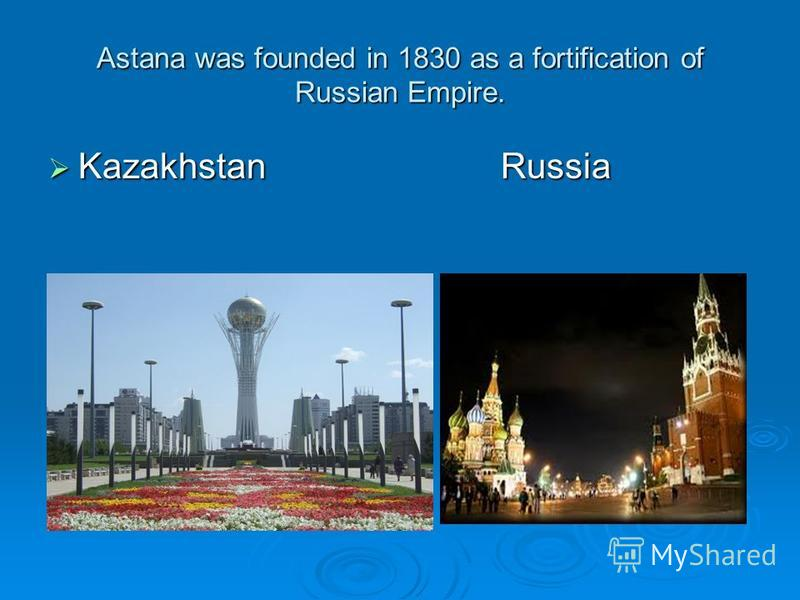 Astana was founded in 1830 as a fortification of Russian Empire. Kazakhstan Russia Kazakhstan Russia