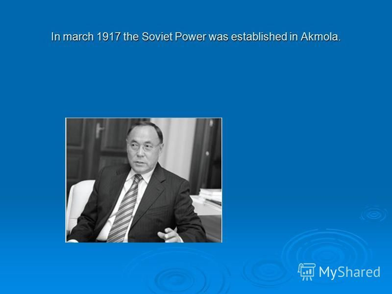 In march 1917 the Soviet Power was established in Akmola.