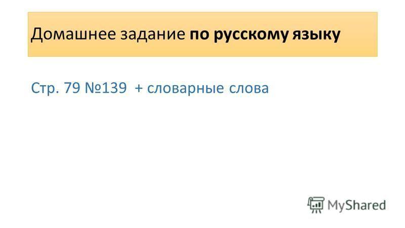 Домашнее задание по русскому языку Стр. 79 139 + словарные слова