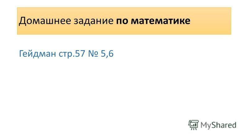 Домашнее задание по математике Гейдман стр.57 5,6
