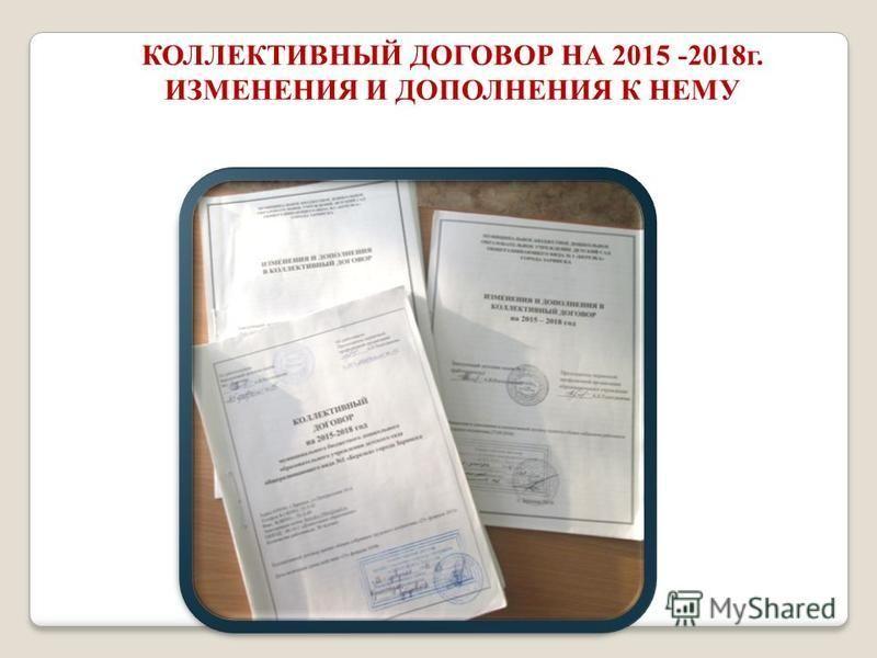 КОЛЛЕКТИВНЫЙ ДОГОВОР НА 2015 -2018 г. ИЗМЕНЕНИЯ И ДОПОЛНЕНИЯ К НЕМУ