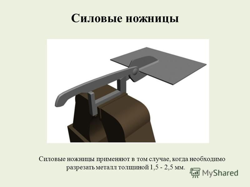 Силовые ножницы Силовые ножницы применяют в том случае, когда необходимо разрезать металл толщиной 1,5 - 2,5 мм.