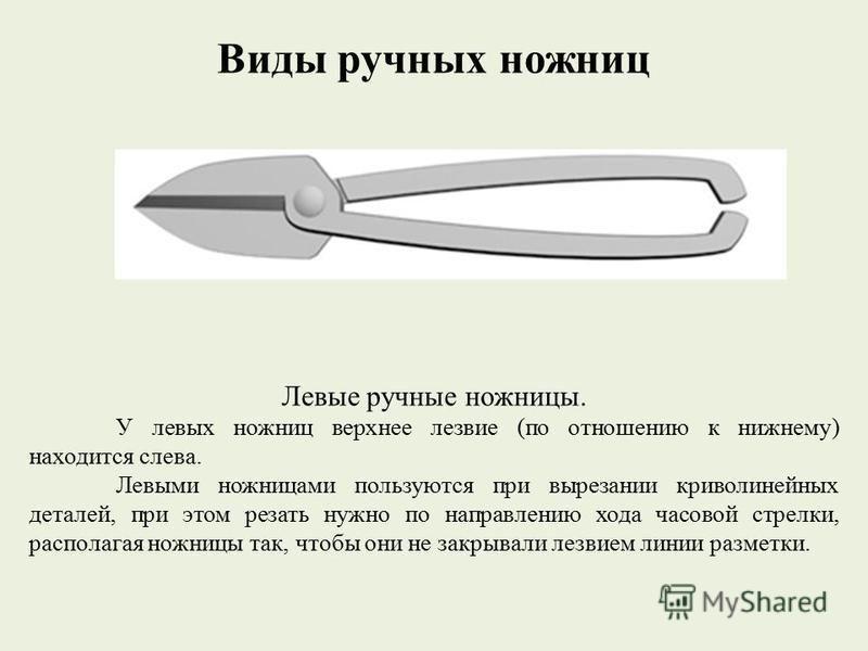 Виды ручных ножниц Левые ручные ножницы. У левых ножниц верхнее лезвие (по отношению к нижнему) находится слева. Левыми ножницами пользуются при вырезании криволинейных деталей, при этом резать нужно по направлению хода часовой стрелки, располагая но