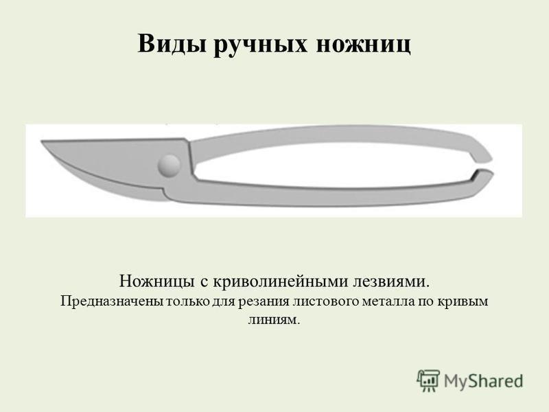 Виды ручных ножниц Ножницы с криволинейными лезвиями. Предназначены только для резания листового металла по кривым линиям.