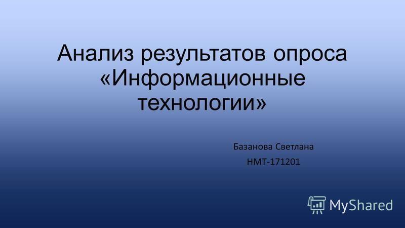 Анализ результатов опроса «Информационные технологии» Базанова Светлана НМТ-171201