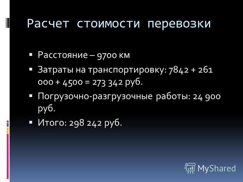 Расчет стоимости перевозки Расстояние – 9700 км Затраты на транспортировку: 7842 + 261 000 + 4500 = 273 342 руб. Погрузочно-разгрузочные работы: 24 900 руб. Итого: 298 242 руб.