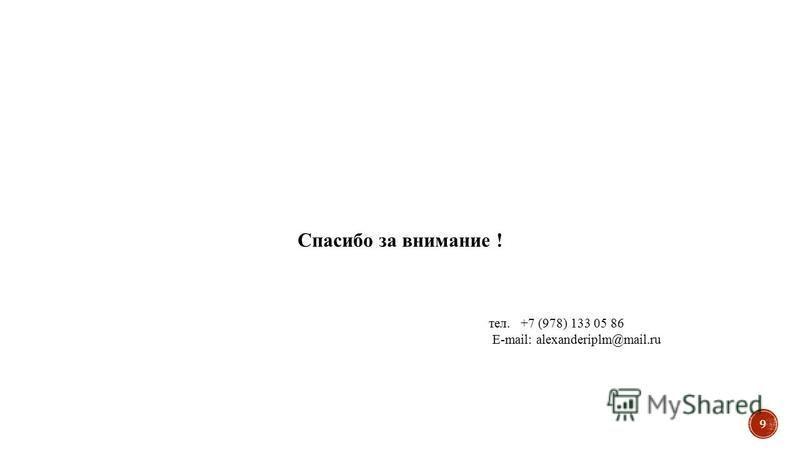Спасибо за внимание ! тел. +7 (978) 133 05 86 E-mail: alexanderiplm@mail.ru 9