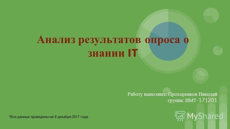 Анализ результатов опроса о знании IT Работу выполнил : Прохоренков Николай группа : НМТ -171201 *Все данные приведены на 8 декабря 2017 года.
