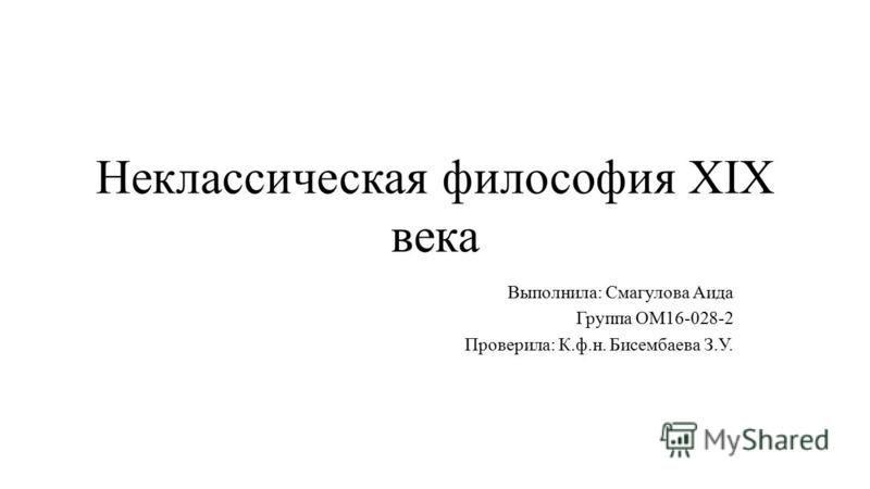Неклассическая философия XIX века Выполнила: Смагулова Аида Группа ОМ16-028-2 Проверила: К.ф.н. Бисембаева З.У.
