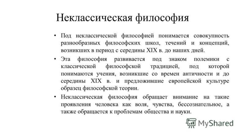 Неклассическая философия Под неклассической философией понимается совокупность разнообразных философских школ, течений и концепций, возникших в период с середины ХIХ в. до наших дней. Эта философия развивается под знаком полемики с классической филос