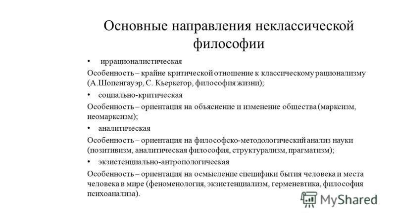 Основные направления неклассической философии иррационалистическая Особенность – крайне критической отношение к классическому рационализму (А.Шопенгауэр, С. Кьеркегор, философия жизни); социально-критическая Особенность – ориентация на объяснение и и