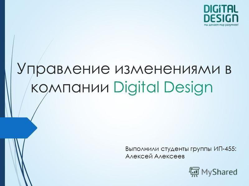 Управление изменениями в компании Digital Design Выполнили студенты группы ИП-455: Алексей Алексеев