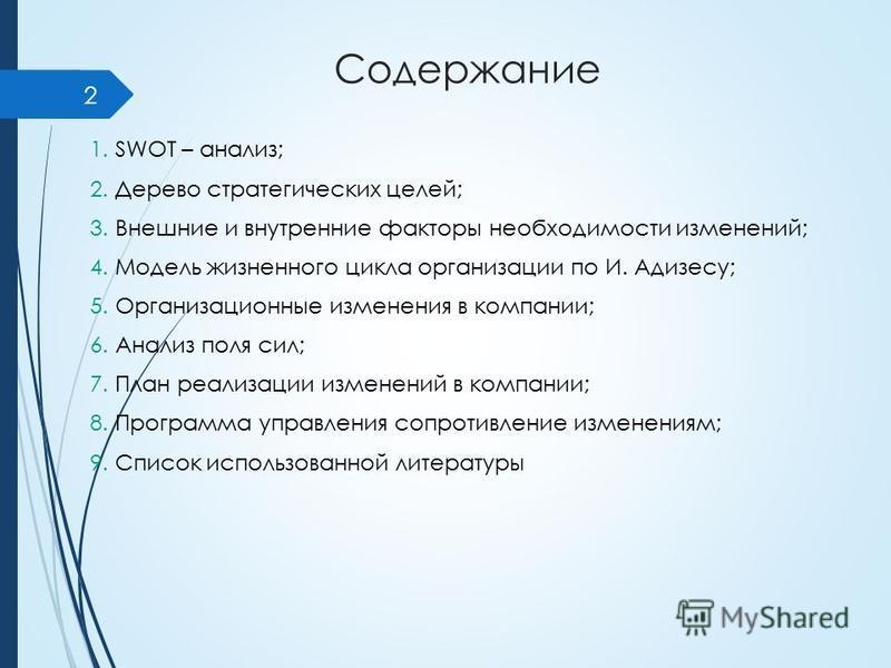 Содержание 1. SWOT – анализ; 2. Дерево стратегических целей; 3. Внешние и внутренние факторы необходимости изменений; 4. Модель жизненного цикла организации по И. Адизесу; 5. Организационные изменения в компании; 6. Анализ поля сил; 7. План реализаци