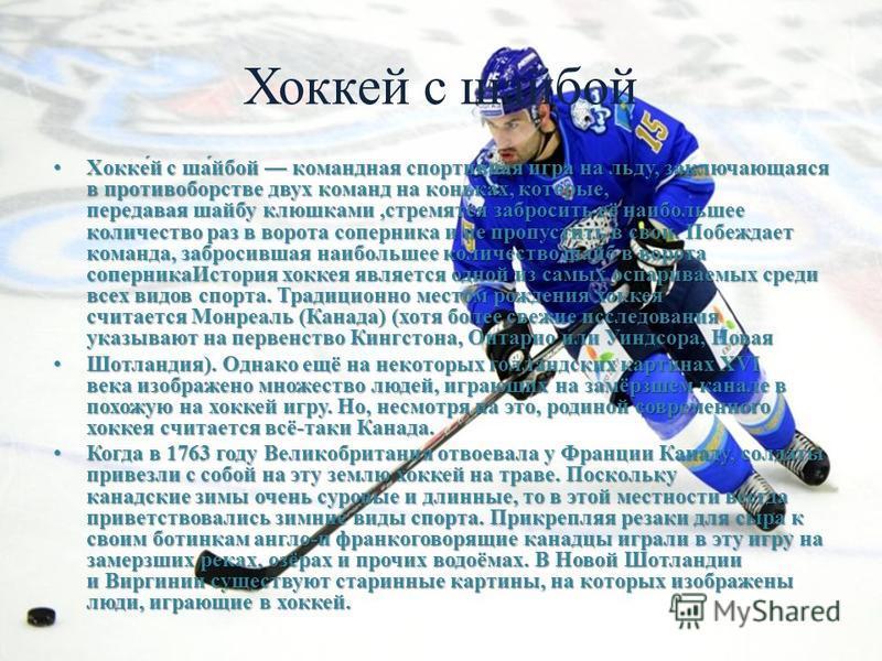 Хоккей с шабой Хокке́й с ша́бой командная спортивная игра на льду, заключающаяся в противоборстве двух команд на коньках, которые, передавая шайбу клюшками,стремятся забросить её наибольшее количество раз в ворота соперника и не пропустить в свои. По
