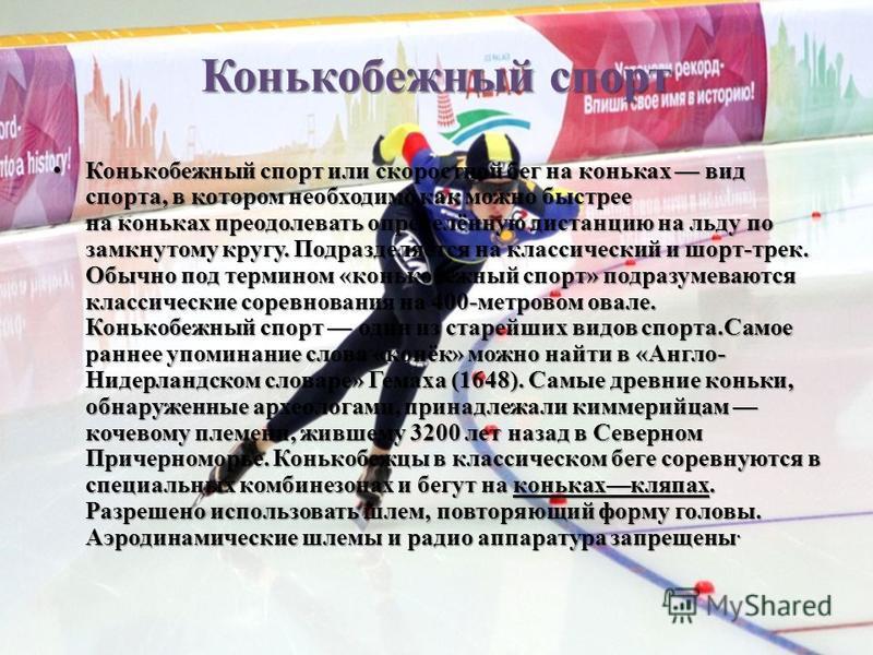 Конькобежный спорт Конькобежный спорт Конькобежный спорт или скоростной бег на коньках вид спорта, в котором необходимо как можно быстрее на коньках преодолевать определённую дистанцию на льду по замкнутому кругу. Подразделяется на классический и шор