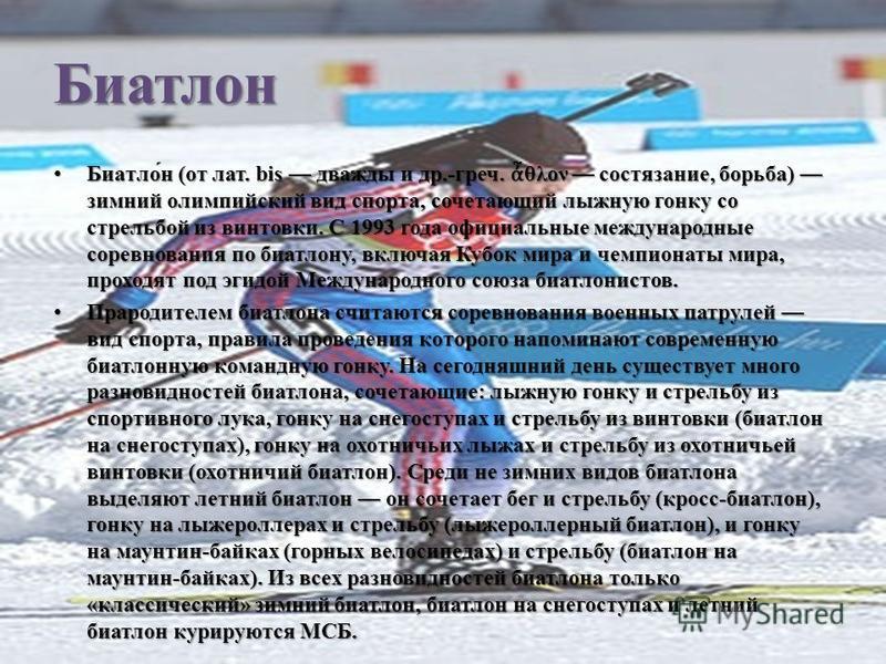 Биатлон Биатло́н (от лат. bis дважды и др.-греч. θλον состязание, борьба) зимний олимпийский вид спорта, сочетающий лыжную гонку со стрельбой из винтовки. C 1993 года официальные международные соревнования по биатлону, включая Кубок мира и чемпионаты