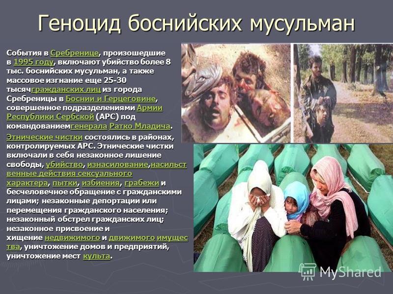 Геноцид боснийских мусульман События в Сребренице, произошедшие в 1995 году, включают убийство более 8 тыс. боснийских мусульман, а также массовое изгнание еще 25-30 тысяч гражданских лиц из города Сребреницы в Боснии и Герцеговине, совершенное подра