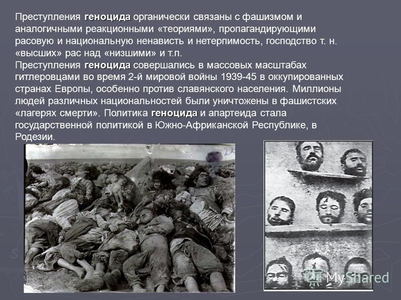 геноцида Преступления геноцида органически связаны с фашизмом и аналогичными реакционными «теориями», пропагандирующими расовую и национальную ненависть и нетерпимость, господство т. н. «высших» рас над «низшими» и т.п. геноцида геноцида Преступления
