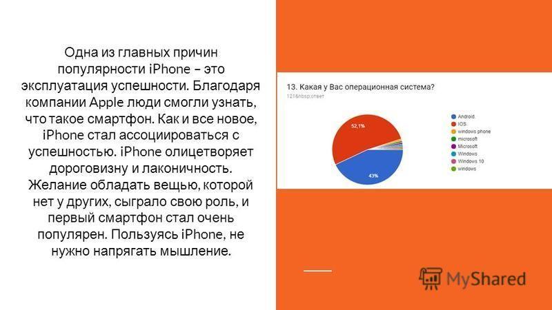 Одна из главных причин популярности iPhone – это эксплуатация успешности. Благодаря компании Apple люди смогли узнать, что такое смартфон. Как и все новое, iPhone стал ассоциироваться с успешностью. iPhone олицетворяет дороговизну и лаконичность. Жел