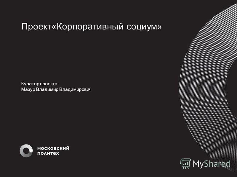 Проект«Корпоративный социум» Куратор проекта: Мазур Владимир Владимирович
