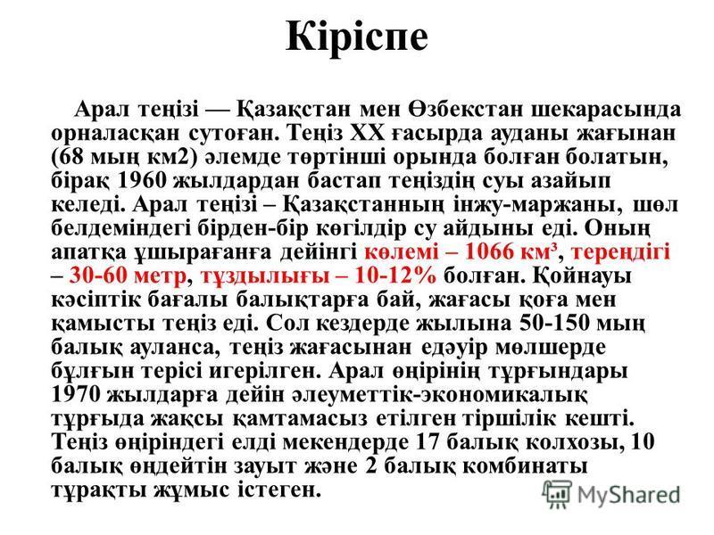 Кіріспе Арал теңізі Қазақстан мен Өзбекстан шекарасында орналасқан сутоған. Теңіз ХХ ғасырда ауданы жағынан (68 мың км2) әлемде төртінші орында болған болатын, бірақ 1960 жылдардан бастап теңіздің суы азайып келеді. Арал теңізі – Қазақстанның інжу-ма