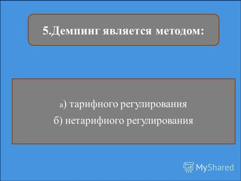 5. Демпинг является методом: а ) тарифного регулирования б) нетарифного регулирования